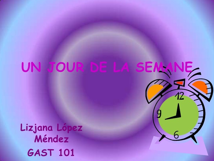 UN JOUR DE LA SEMANE<br />Lizjana López Méndez<br />GAST 101<br />