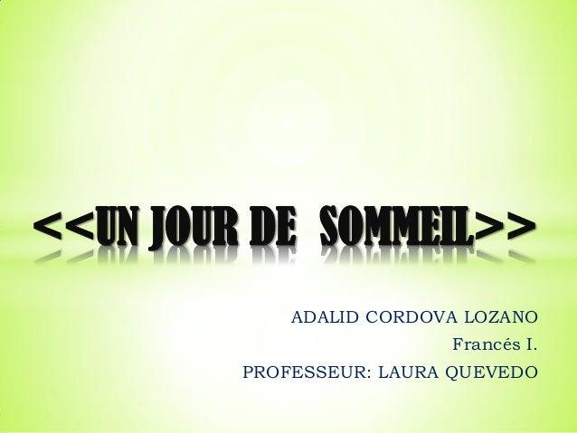 ADALID CORDOVA LOZANO Francés I. PROFESSEUR: LAURA QUEVEDO <<UN JOUR DE SOMMEIL>>