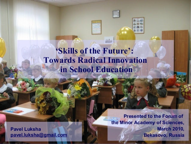 'Skills of the Future': Towards Radical Innovation in School Education Pavel Luksha pavel.luksha@gmail.com Presented to th...
