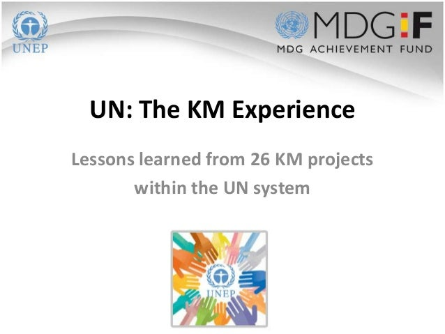 UN: The KM ExperienceLessons learned from 26 KM projects       within the UN system