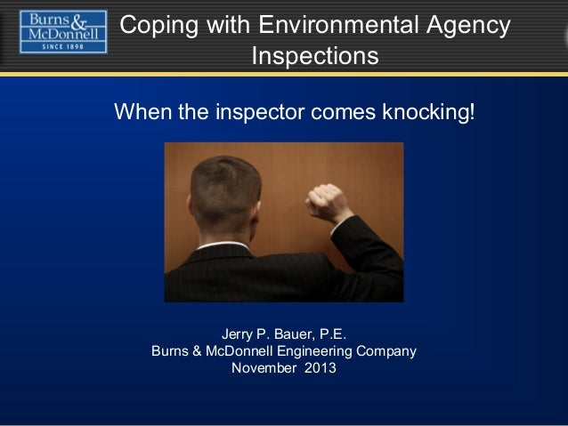 Coping with Environmental Agency Inspections When the inspector comes knocking! Jerry P. Bauer, P.E. Burns & McDonnell Eng...