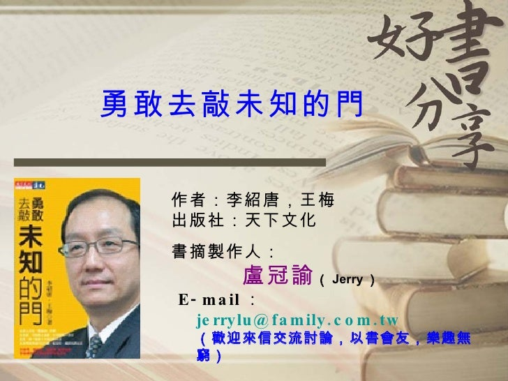 勇敢去敲未知的門 作者:李紹唐,王梅 出版社:天下文化 <ul><li>書摘製作人: </li></ul><ul><ul><li>盧冠諭 ( Jerry ) </li></ul></ul><ul><li>E-mail : </li></ul><...