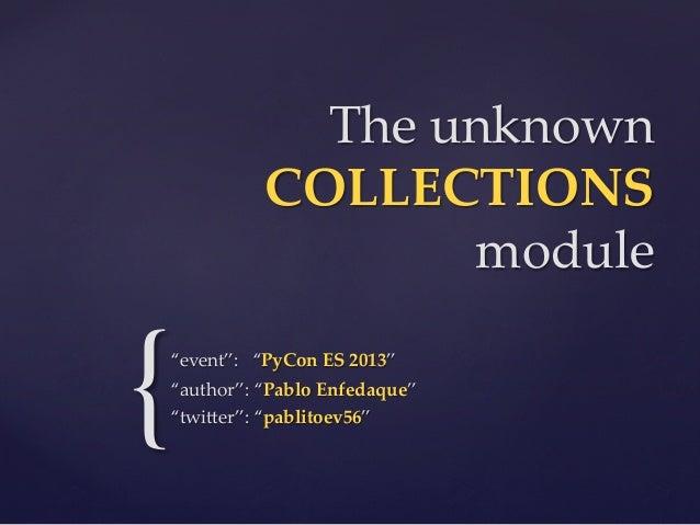 """The unknown  COLLECTIONS module  {  """"event"""":   """"PyCon ES 2013"""" """"author"""": """"Pablo Enfedaque"""" """"twi2er"""": """"pablit..."""