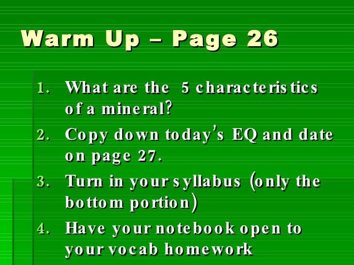 Warm Up – Page 26 <ul><li>What are the  5 characteristics of a mineral? </li></ul><ul><li>Copy down today's EQ and date on...