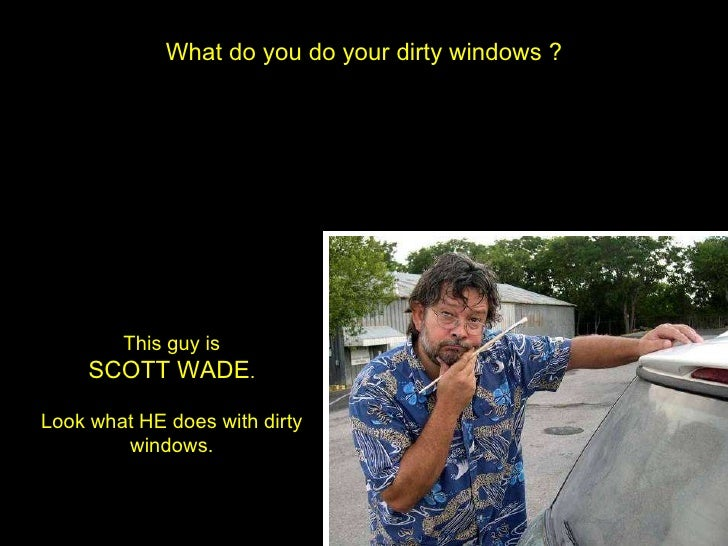 What do you do your dirty windows ? This guy is SCOTT WADE . Look what HE does with dirty windows.