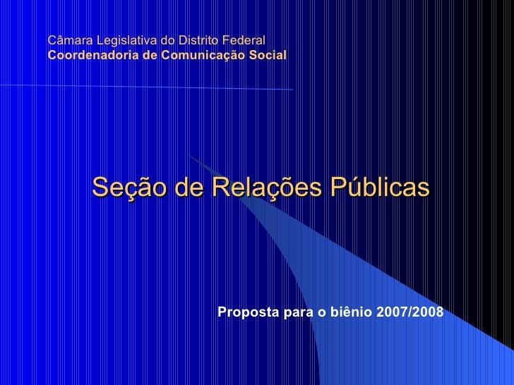 Seção de Relações Públicas Câmara Legislativa do Distrito Federal Coordenadoria de Comunicação Social Proposta para o biên...