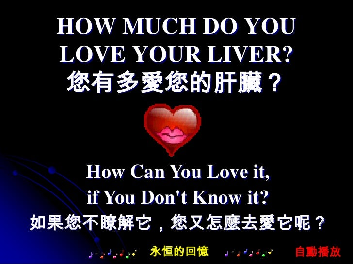 HOW MUCH DO YOU  LOVE YOUR LIVER?   您有多愛您的肝臟?      How Can You Love it,    if You Don't Know it? 如果您不瞭解它,您又怎麼去愛它呢?        ...