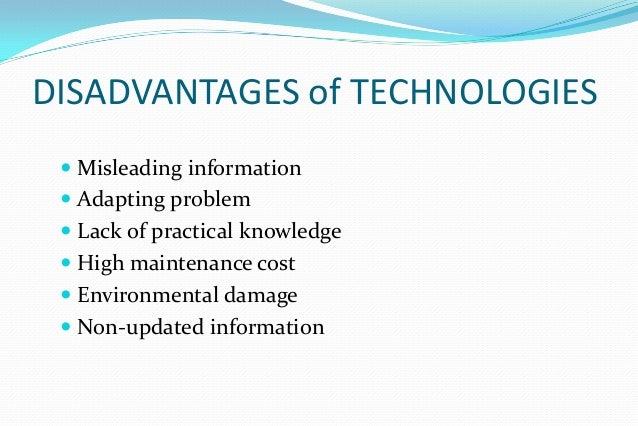 technology advantages essay Although technology has put a man on the moon, the misuse of all of these new devices could potentially cause a wedge to come between humans and the outside world while technology is providing many advantages, there are also some disadvantages to being up to date with the latest technology.