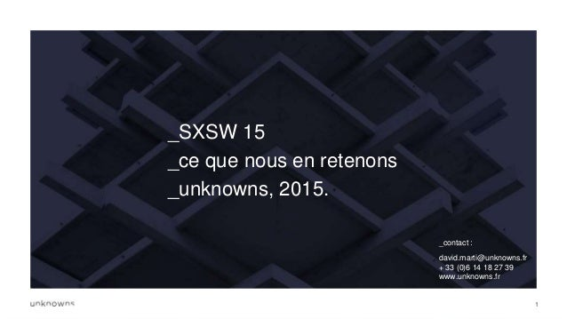 1 _SXSW 15 _ce que nous en retenons _unknowns, 2015. _contact : david.marti@unknowns.fr + 33 (0)6 14 18 27 39 www.unknowns...