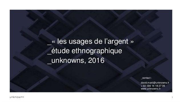 11 _« les usages de l'argent » _étude ethnographique _unknowns, 2016 _contact : david.marti@unknowns.fr + 33 (0)6 14 18 27...