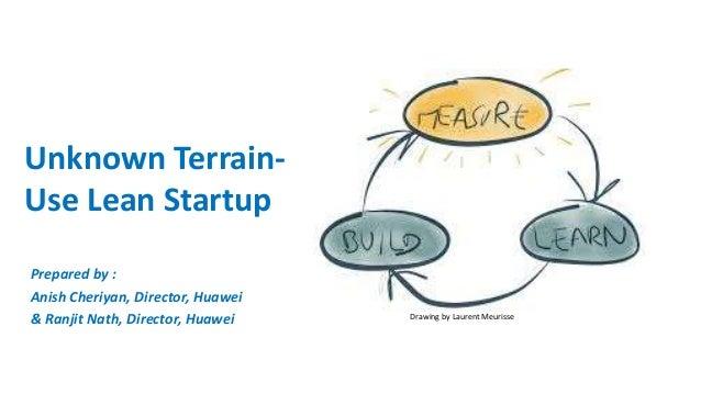 Unknown Terrain- Use Lean Startup Prepared by : Anish Cheriyan, Director, Huawei & Ranjit Nath, Director, Huawei Drawing b...