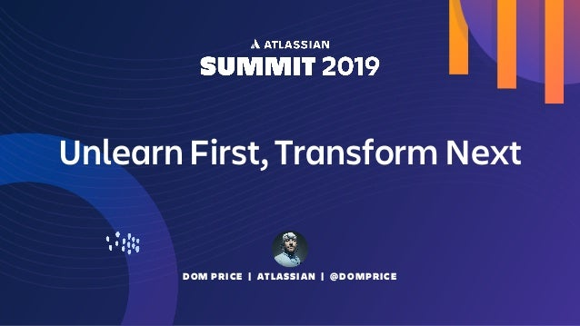 DOM PRICE | ATLASSIAN | @DOMPRICE Unlearn First, Transform Next