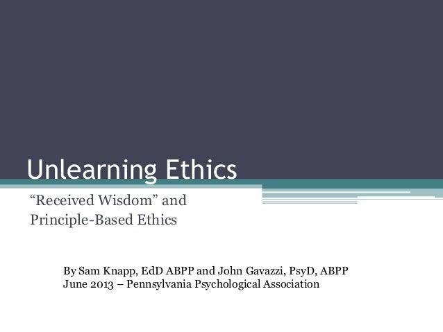 "Unlearning Ethics""Received Wisdom"" andPrinciple-Based EthicsBy Sam Knapp, EdD ABPP and John Gavazzi, PsyD, ABPPJune 2013 –..."