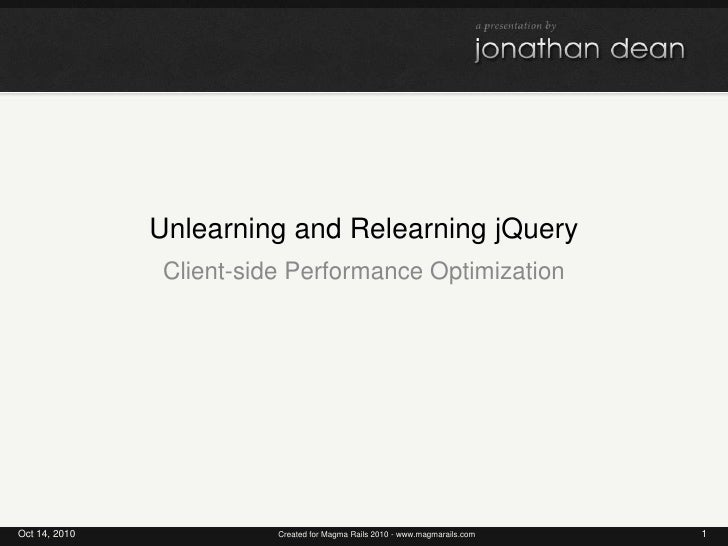 Unlearning and Relearning jQuery<br />Client-side Performance Optimization<br />Oct 14, 2010<br />1<br />Created for Magma...