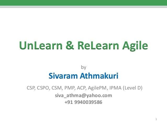 UnLearn & ReLearn Agile  by  Sivaram Athmakuri  CSP, CSPO, CSM, PMP, ACP, AgilePM, IPMA (Level D)  siva_athma@yahoo.com  +...