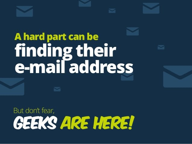 GEEKS are here! But don't fear, A hard part can be finding their  e-mail address