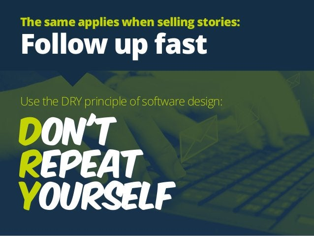 Use the DRY principle of software design: Don't  Repeat  Yourself The same applies when selling stories: Follow up fast