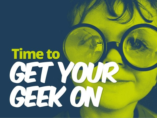 Timeto GET YOUR  GEEK ON