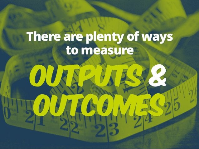 There are plenty of ways to measure Outputs & Outcomes