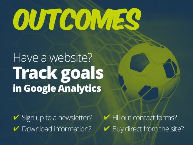 Outcomes Have a website? Track goals  in Google Analytics ✔ Sign up to a newsletter? ✔ Download information? ✔ Fill out c...