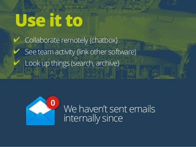 Use it to ✔ Collaborate remotely (chatbox) ✔ See team activity (link other software) ✔ Look up things (search, archive) We...