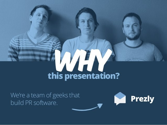 Whythis presentation? We're a team of geeks that build PR software.