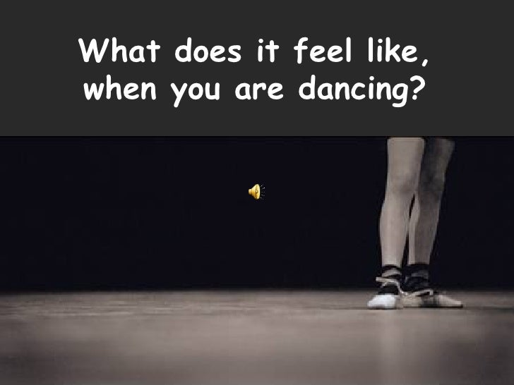 What does it feel like, when you are dancing?