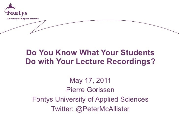 Do You Know What Your Students Do with Your Lecture Recordings? May 17, 2011 Pierre Gorissen Fontys University of Applied ...