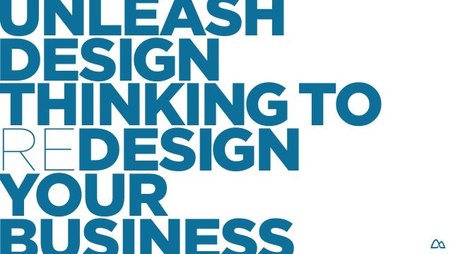 UNLEASH DESIGN THINKINGTO REDESIGN YOUR