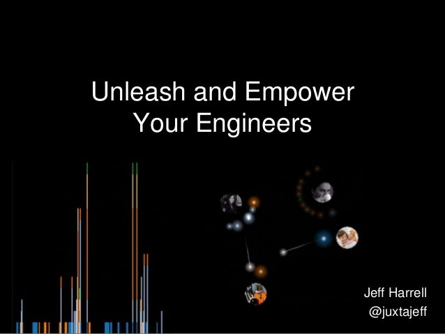Unleash and Empower Your Engineers Jeff Harrell @juxtajeff