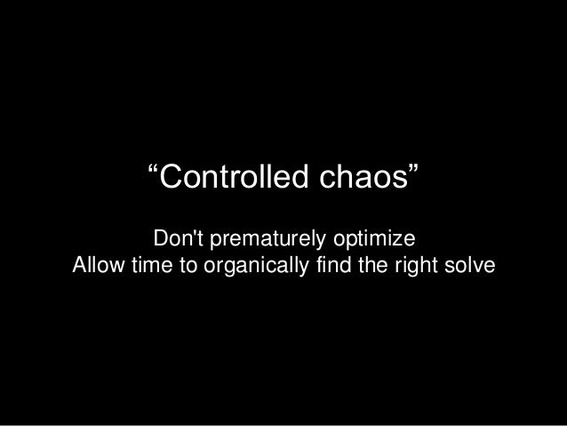 """""""Controlled chaos"""" Don't prematurely optimize Allow time to organically find the right solve"""