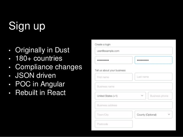 Sign up • Originally in Dust • 180+ countries • Compliance changes • JSON driven • POC in Angular • Rebuilt in React