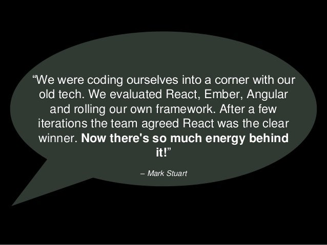 "– Mark Stuart ""We were coding ourselves into a corner with our old tech. We evaluated React, Ember, Angular and rolling ou..."