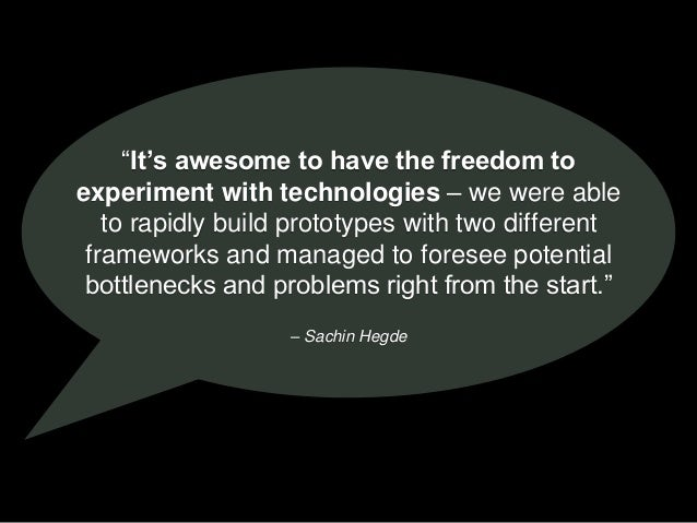 """– Sachin Hegde """"It's awesome to have the freedom to experiment with technologies – we were able to rapidly build prototype..."""