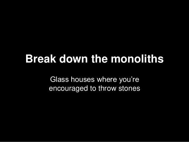 Break down the monoliths Glass houses where you're encouraged to throw stones