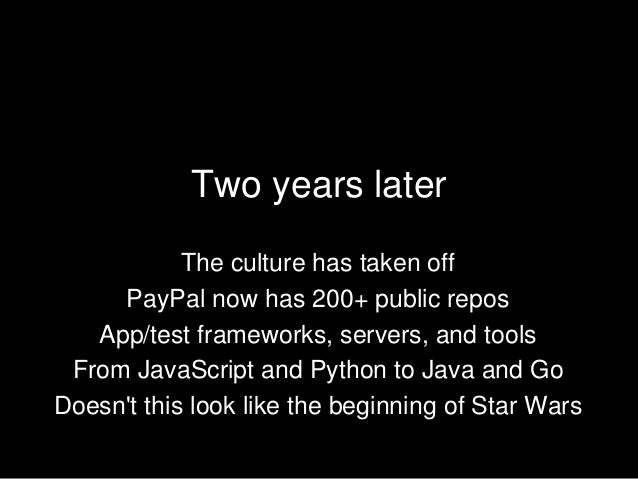 Two years later The culture has taken off PayPal now has 200+ public repos App/test frameworks, servers, and tools From Ja...