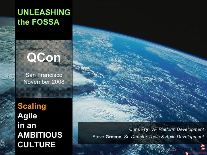 UNLEASHING the FOSSA Scaling   Agile in an AMBITIOUS CULTURE QCon San Francisco November 2008 Chris  Fry ,  VP Platform De...
