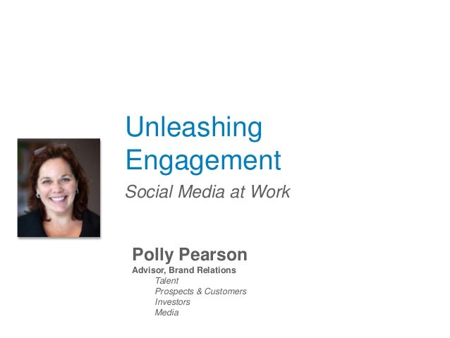 Unleashing Engagement Social Media at Work Polly Pearson Advisor, Brand Relations Talent Prospects & Customers Investors M...