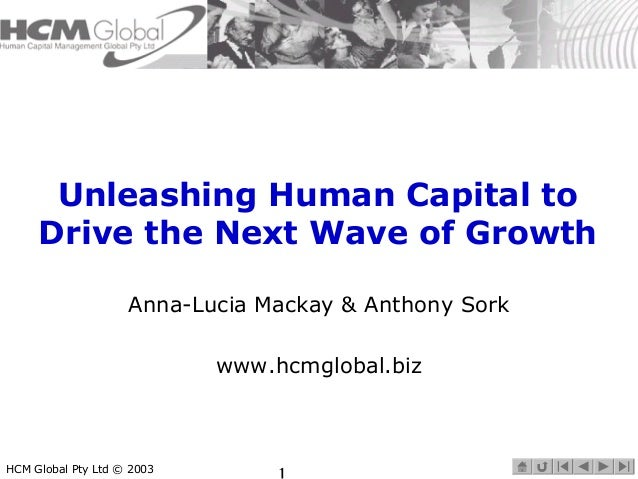Unleashing Human Capital to  Drive the Next Wave of Growth  Anna-Lucia Mackay & Anthony Sork  www.hcmglobal.biz  HCM Globa...