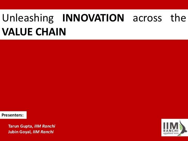 Unleashing INNOVATION across theVALUE CHAINPresenters:   Tarun Gupta, IIM Ranchi   Jubin Goyal, IIM Ranchi