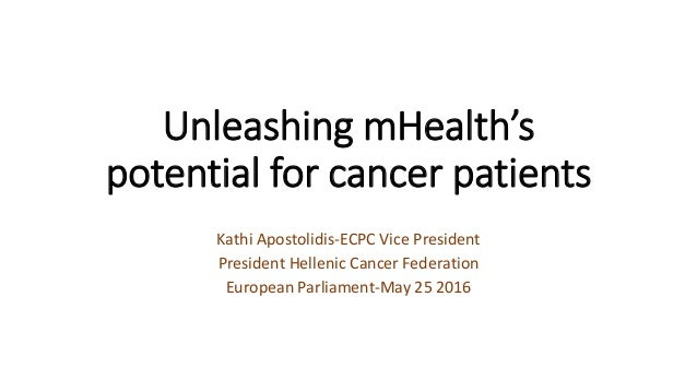 Unleashing mHealth's potential for cancer patients Kathi Apostolidis-ECPC Vice President President Hellenic Cancer Federat...