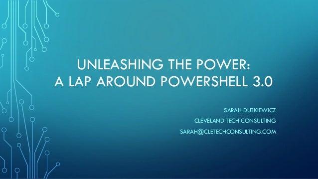 UNLEASHING THE POWER:A LAP AROUND POWERSHELL 3.0SARAH DUTKIEWICZCLEVELAND TECH CONSULTINGSARAH@CLETECHCONSULTING.COM