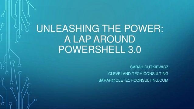 UNLEASHING THE POWER: A LAP AROUND POWERSHELL 3.0 SARAH DUTKIEWICZ CLEVELAND TECH CONSULTING SARAH@CLETECHCONSULTING.COM