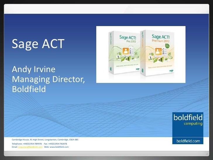 Sage ACTAndy IrvineManaging Director,BoldfieldCambridge House, 91 High Street, Longstanton, Cambridge, CB24 3BSTelephone: ...