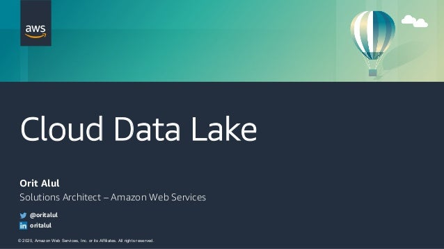 © 2020, Amazon Web Services, Inc. or its Affiliates. All rights reserved. Cloud Data Lake Orit Alul Solutions Architect – ...