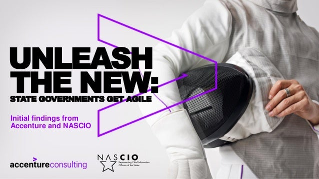 UNLEASH THE NEW:STATE GOVERNMENTS GET AGILE Initial findings from Accenture and NASCIO
