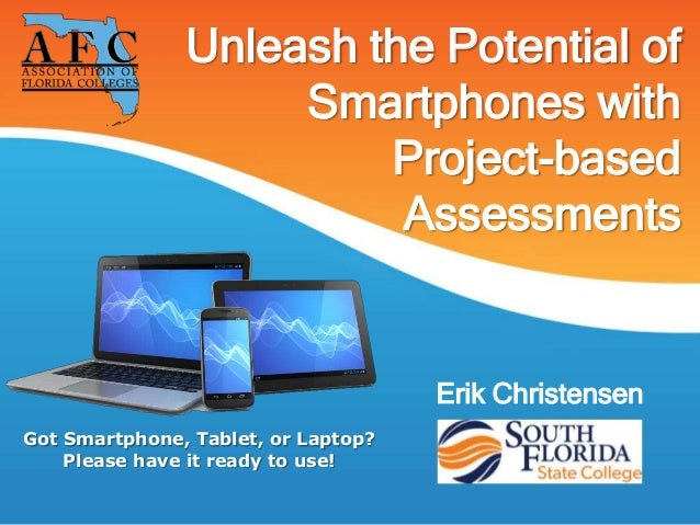 Unleash the Potential ofSmartphones withProject-basedAssessmentsErik ChristensenGot Smartphone, Tablet, or Laptop?Please h...