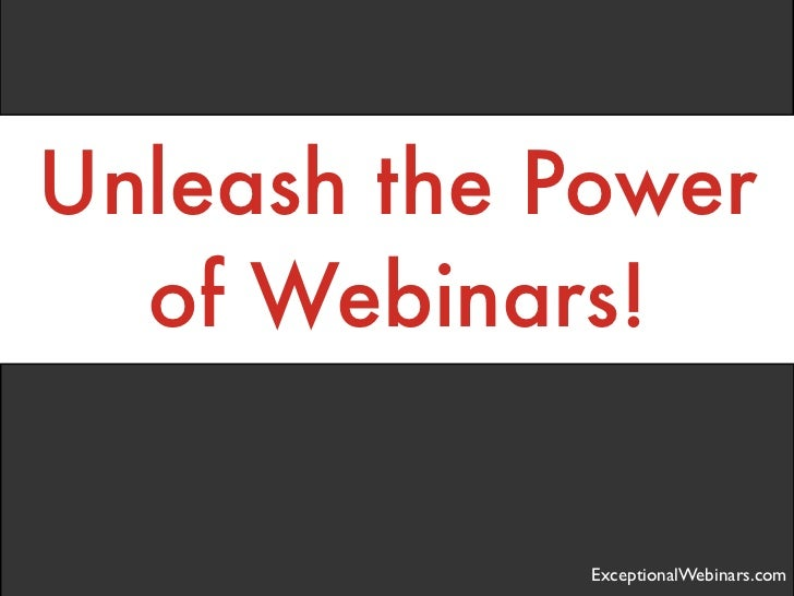 Unleash the Power  of Webinars!             ExceptionalWebinars.com