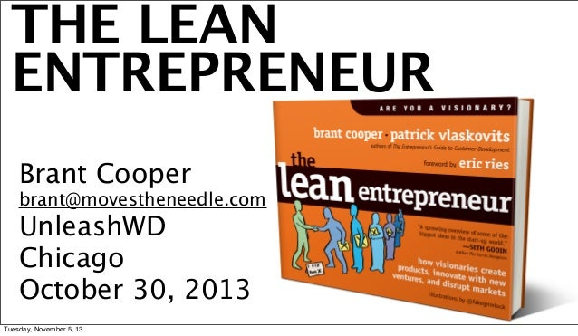 THE LEAN ENTREPRENEUR Brant Cooper  brant@movestheneedle.com  UnleashWD Chicago October 30, 2013 Tuesday, November 5, 13