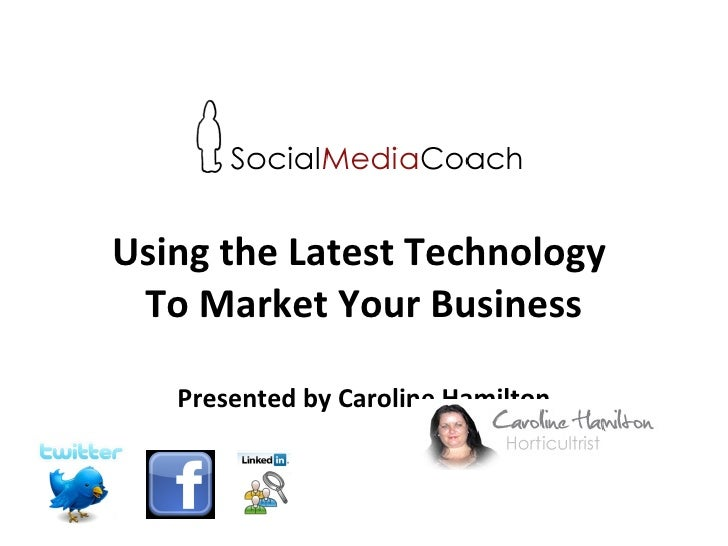 Using the Latest Technology  To Market Your Business Presented by Caroline Hamilton